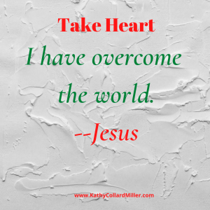 """Take Heart. I Have Overcome the World""–Jesus"